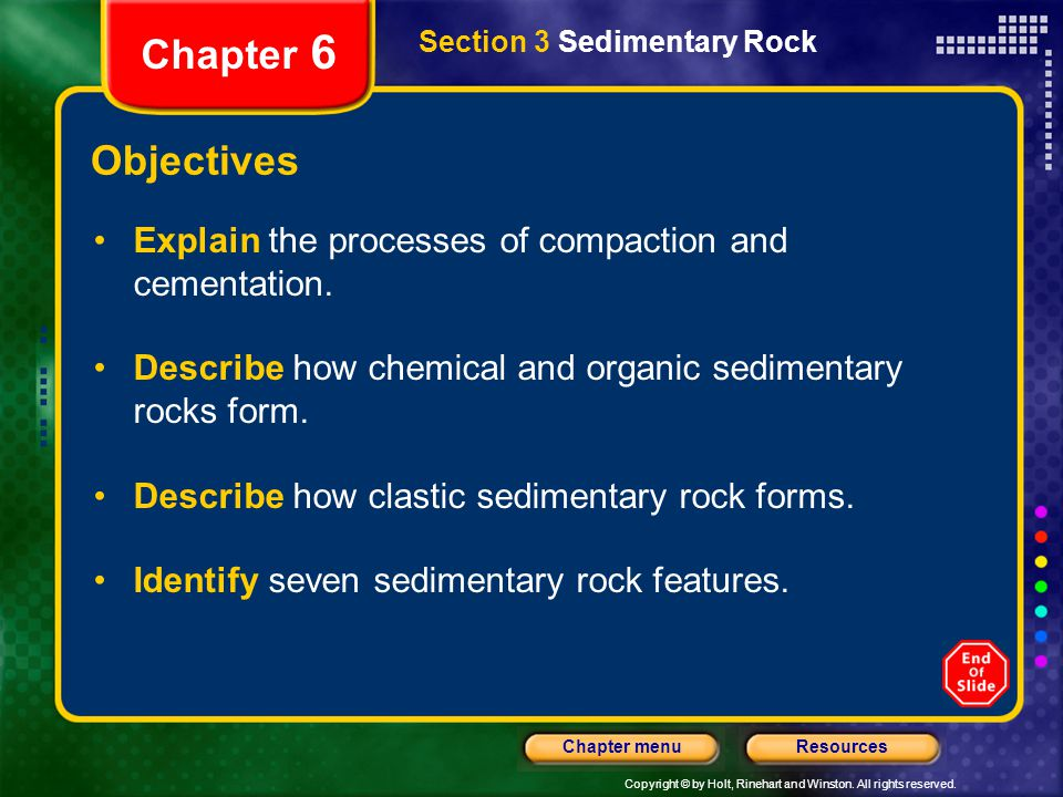 Copyright © by Holt, Rinehart and Winston. All rights reserved. ResourcesChapter menu Section 3 Sedimentary Rock Chapter 6 Objectives Explain the proc