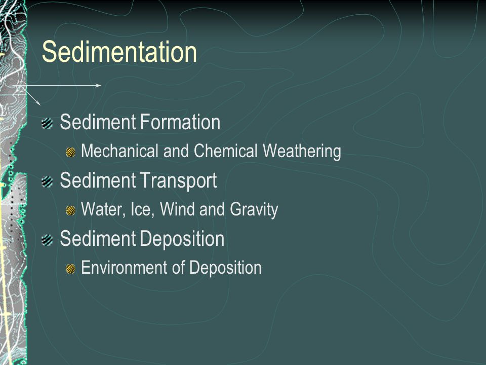 Sedimentation Sediment Formation Mechanical and Chemical Weathering Sediment Transport Water, Ice, Wind and Gravity Sediment Deposition Environment of Deposition