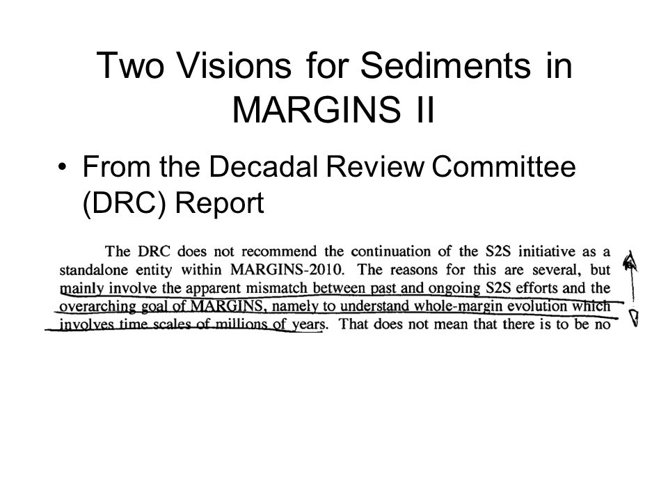 Two Visions for Sediments in MARGINS II From the MARGINS Steering Committee [letter of response to DRC, March 2009] – …the Steering Committee envisions a successor program that will investigate the coupled geodynamic, surficial, and climatic processes that build and modify continental margins over a wide range of timescales (from s to My). applications to margin evolution and dynamics construction of stratigraphic architecture implications for –accumulation of economic resources –geologic hazards –climate change –environmental management