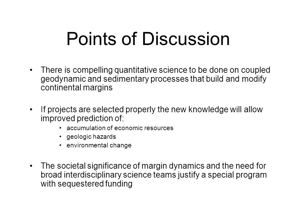 Points of Discussion There is compelling quantitative science to be done on coupled geodynamic and sedimentary processes that build and modify continental margins If projects are selected properly the new knowledge will allow improved prediction of: accumulation of economic resources geologic hazards environmental change The societal significance of margin dynamics and the need for broad interdisciplinary science teams justify a special program with sequestered funding