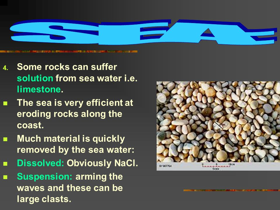 4. Some rocks can suffer solution from sea water i.e.