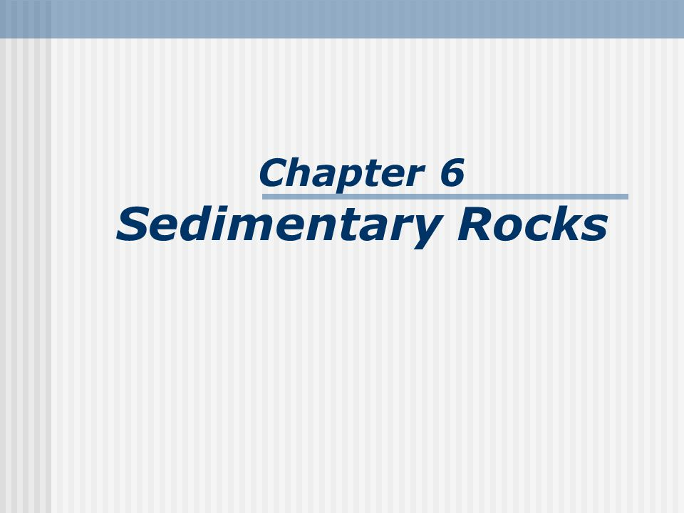Sedimentary environments Types of sedimentary environments Continental Dominated by stream erosion and deposition Glacial Wind (eolian) Marine Shallow (to about 200 meters) Deep (seaward of continental shelves)