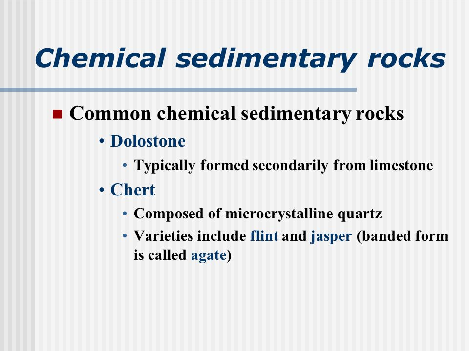 Chemical sedimentary rocks Common chemical sedimentary rocks Dolostone Typically formed secondarily from limestone Chert Composed of microcrystalline quartz Varieties include flint and jasper (banded form is called agate)