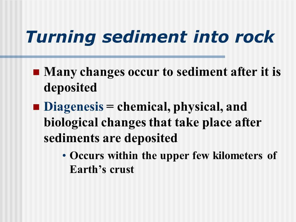 Turning sediment into rock Many changes occur to sediment after it is deposited Diagenesis = chemical, physical, and biological changes that take place after sediments are deposited Occurs within the upper few kilometers of Earth's crust