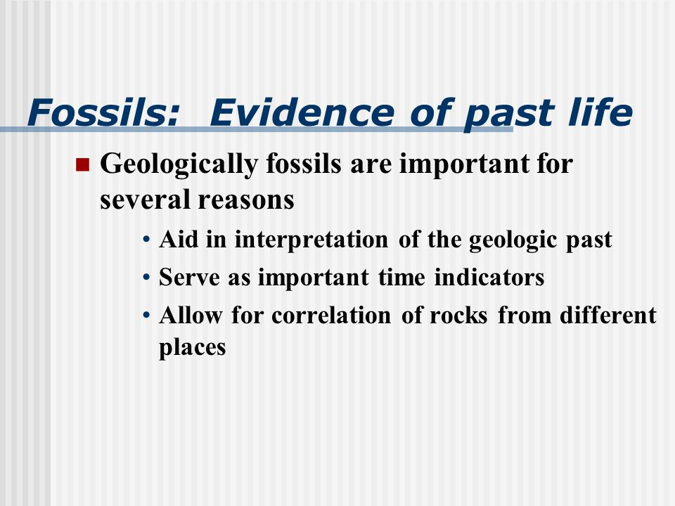 Fossils: Evidence of past life Geologically fossils are important for several reasons Aid in interpretation of the geologic past Serve as important time indicators Allow for correlation of rocks from different places