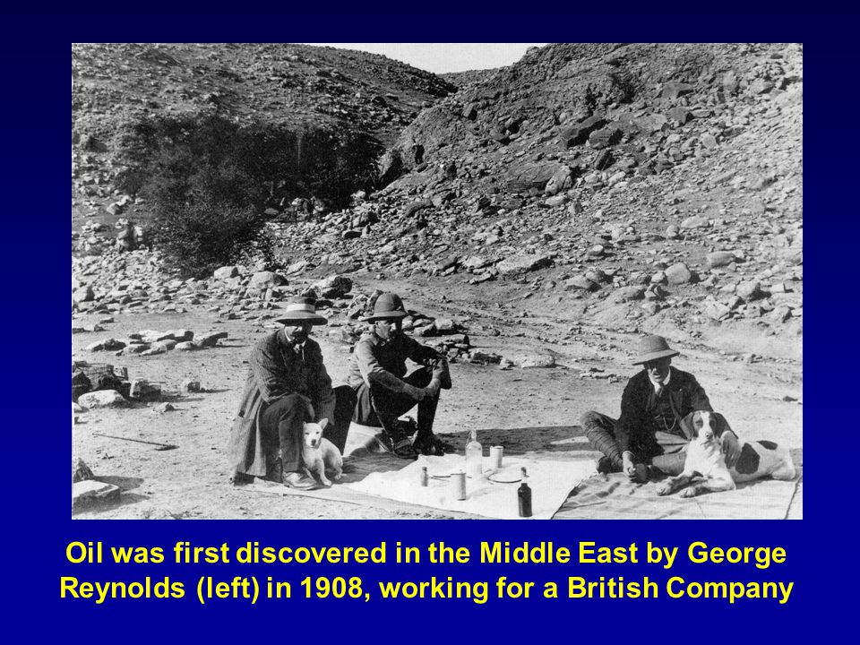 Oil was first discovered in the Middle East by George Reynolds (left) in 1908, working for a British Company