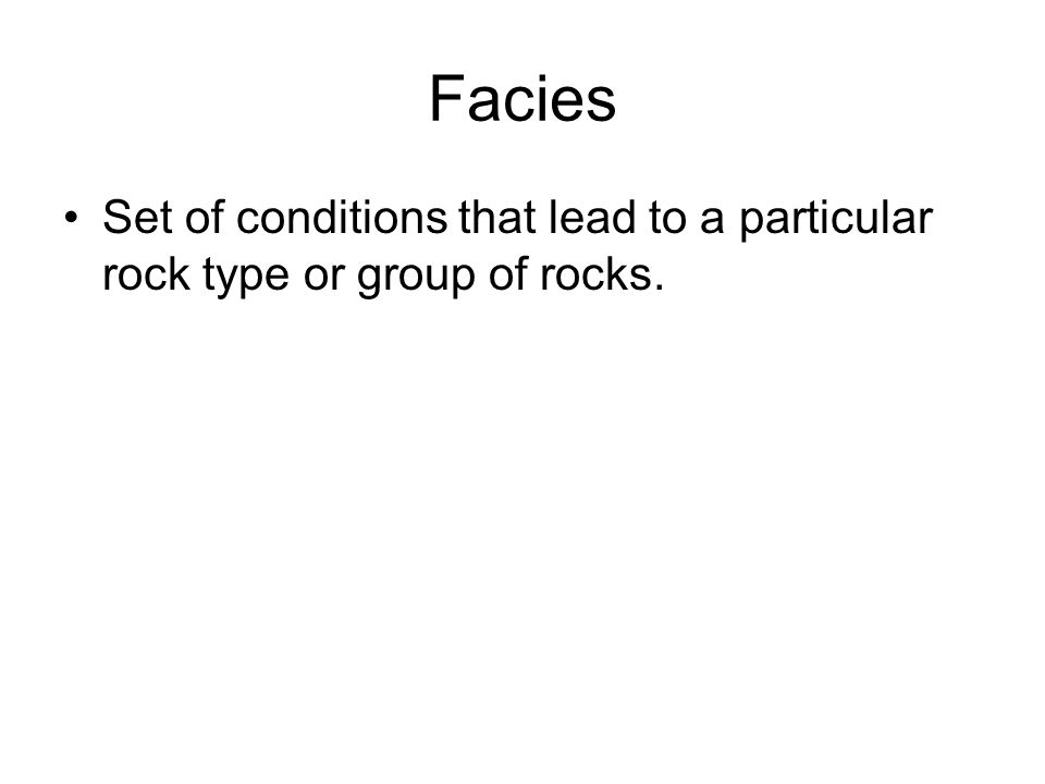 Facies Set of conditions that lead to a particular rock type or group of rocks.