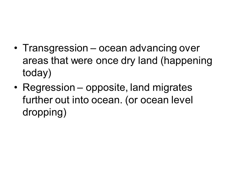 Transgression – ocean advancing over areas that were once dry land (happening today) Regression – opposite, land migrates further out into ocean. (or