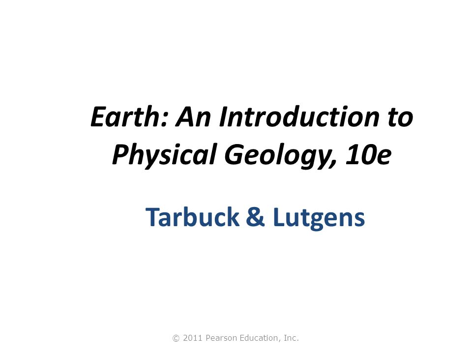 © 2011 Pearson Education, Inc. Earth: An Introduction to Physical Geology, 10e Tarbuck & Lutgens