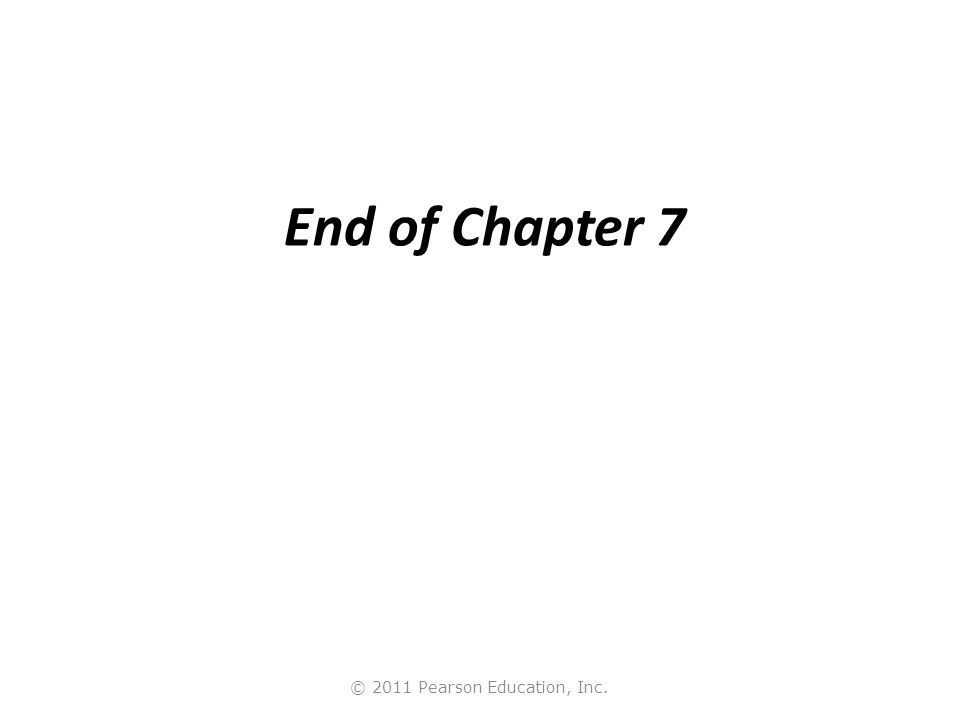 © 2011 Pearson Education, Inc. End of Chapter 7