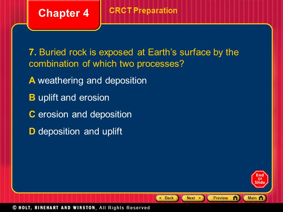 < BackNext >PreviewMain Chapter 4 CRCT Preparation 7. Buried rock is exposed at Earth's surface by the combination of which two processes? A weatherin