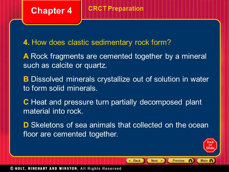 < BackNext >PreviewMain Chapter 4 CRCT Preparation 4. How does clastic sedimentary rock form? A Rock fragments are cemented together by a mineral such
