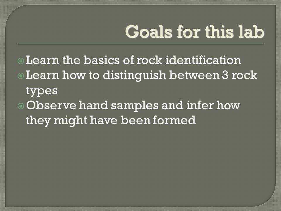 Goals for this lab  Learn the basics of rock identification  Learn how to distinguish between 3 rock types  Observe hand samples and infer how they might have been formed