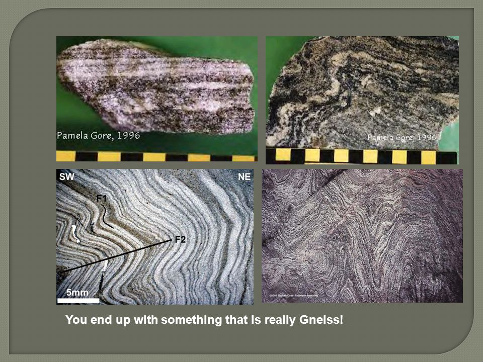 You end up with something that is really Gneiss!