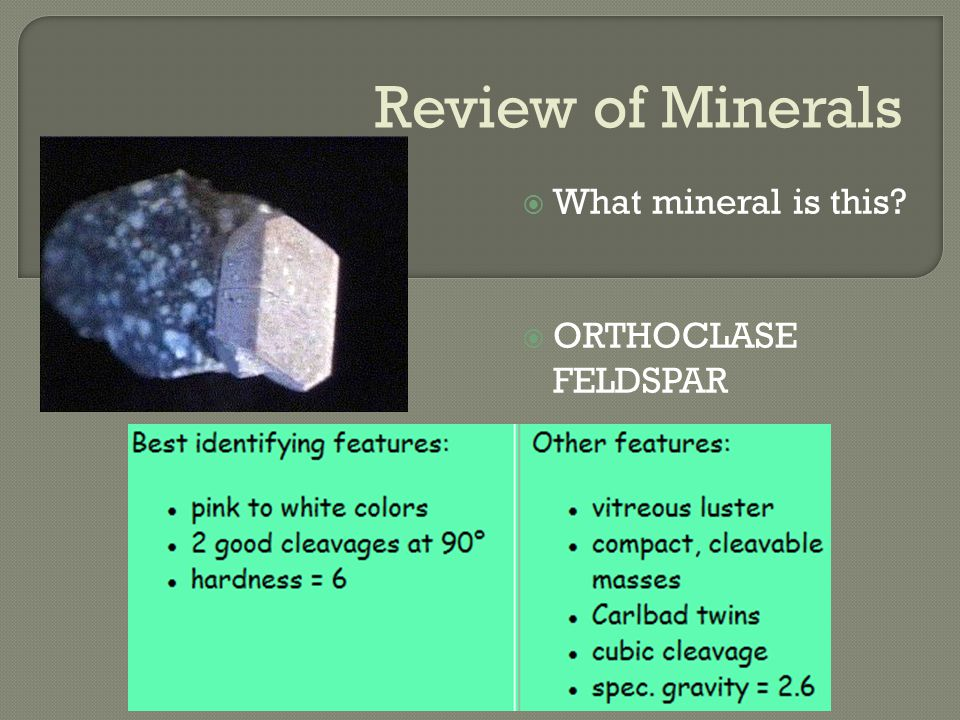 Review of Minerals  What mineral is this  ORTHOCLASE FELDSPAR