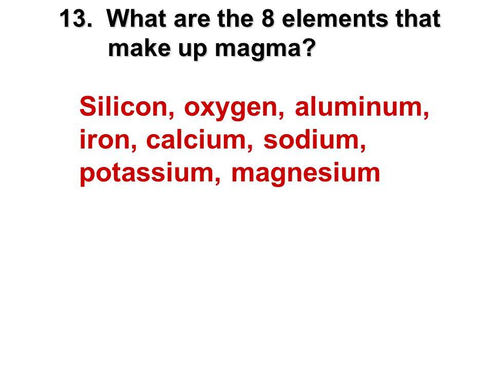 13. What are the 8 elements that make up magma? Silicon, oxygen, aluminum, iron, calcium, sodium, potassium, magnesium