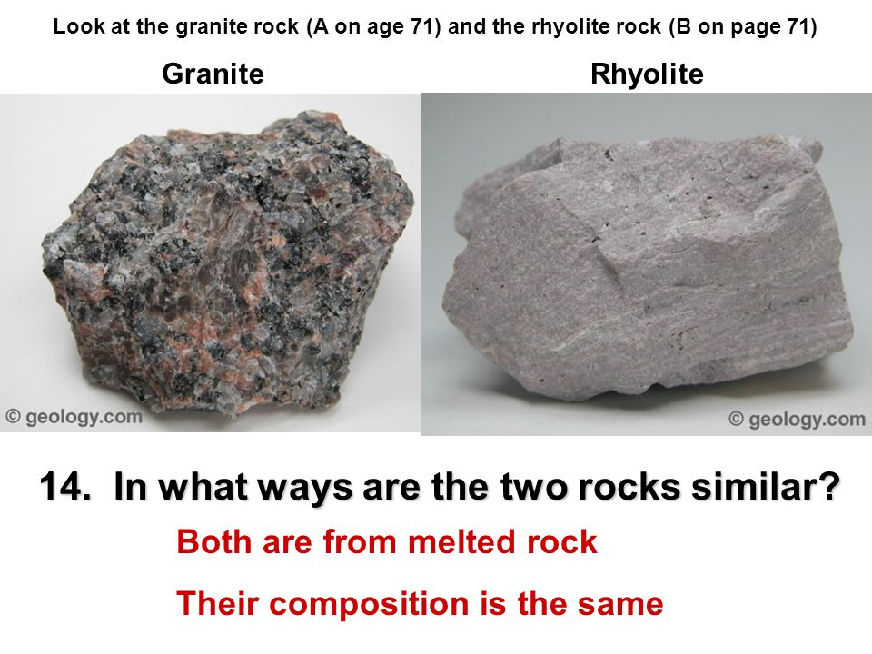 14. In what ways are the two rocks similar? Look at the granite rock (A on age 71) and the rhyolite rock (B on page 71) GraniteRhyolite Both are from