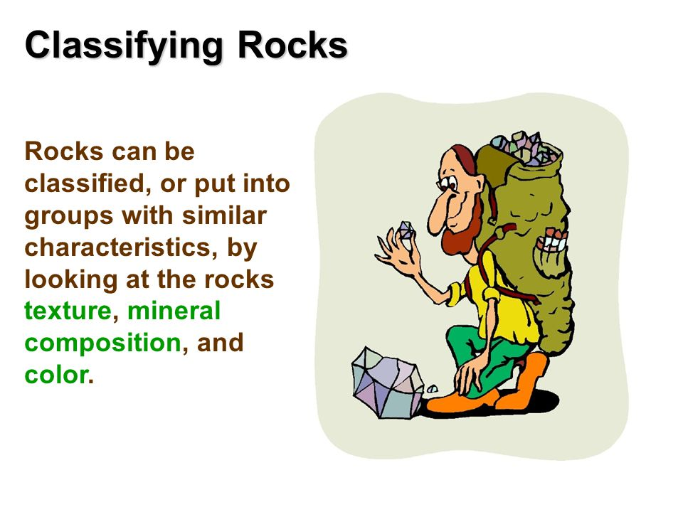 Classifying Rocks Rocks can be classified, or put into groups with similar characteristics, by looking at the rocks texture, mineral composition, and