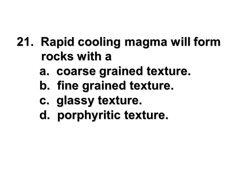 21. Rapid cooling magma will form rocks with a a. coarse grained texture. a. coarse grained texture. b. fine grained texture. b. fine grained texture.
