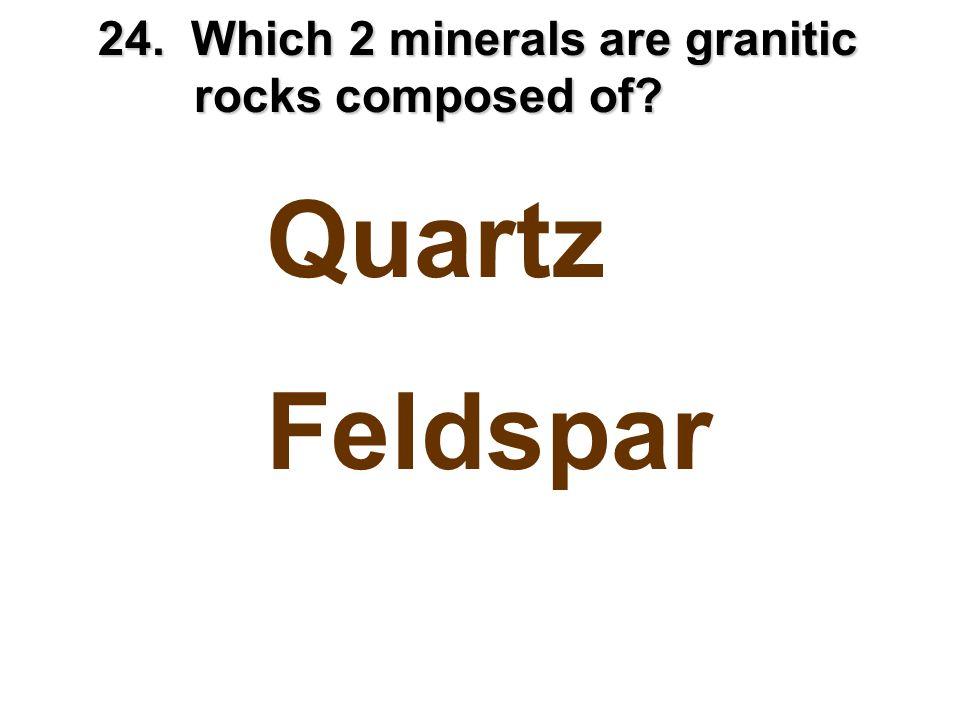 24. Which 2 minerals are granitic rocks composed of? Quartz Feldspar