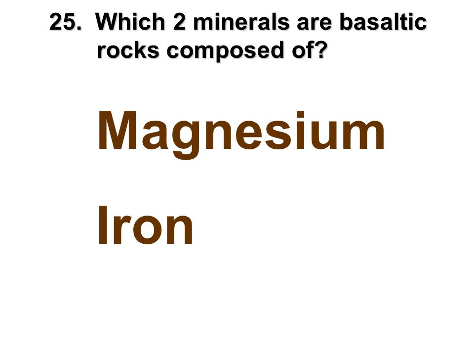 25. Which 2 minerals are basaltic rocks composed of? Magnesium Iron