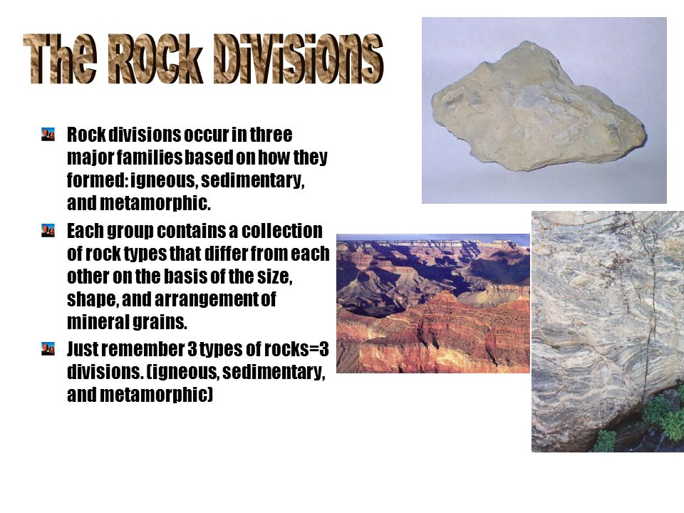 Rock divisions occur in three major families based on how they formed: igneous, sedimentary, and metamorphic. Each group contains a collection of rock
