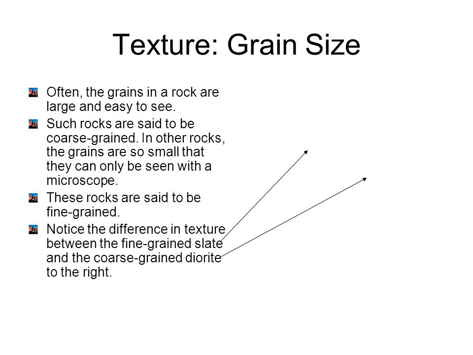 Texture: Grain Size Often, the grains in a rock are large and easy to see. Such rocks are said to be coarse-grained. In other rocks, the grains are so