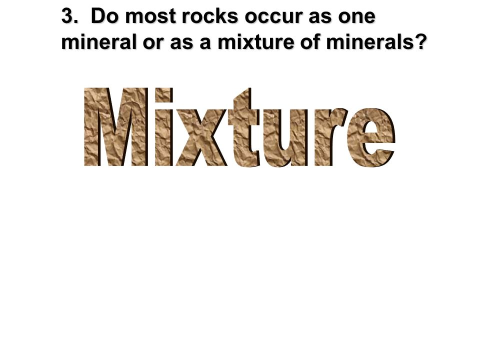 3. Do most rocks occur as one mineral or as a mixture of minerals?