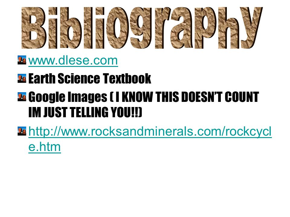 www.dlese.com Earth Science Textbook Google Images ( I KNOW THIS DOESN'T COUNT IM JUST TELLING YOU!!) http://www.rocksandminerals.com/rockcycl e.htm