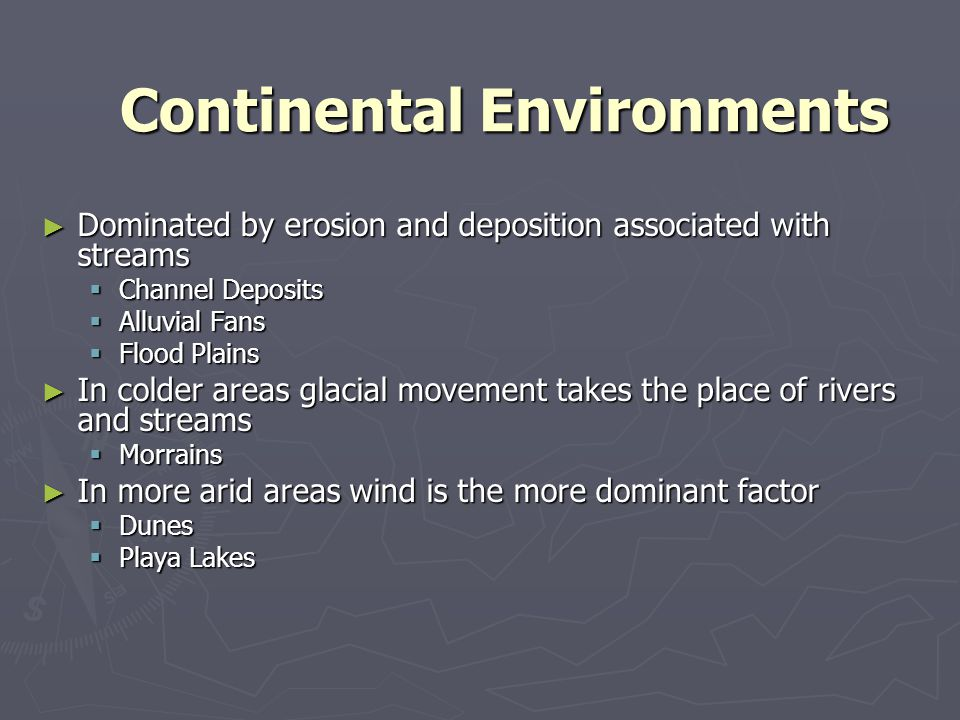 Continental Environments ► Dominated by erosion and deposition associated with streams  Channel Deposits  Alluvial Fans  Flood Plains ► In colder a