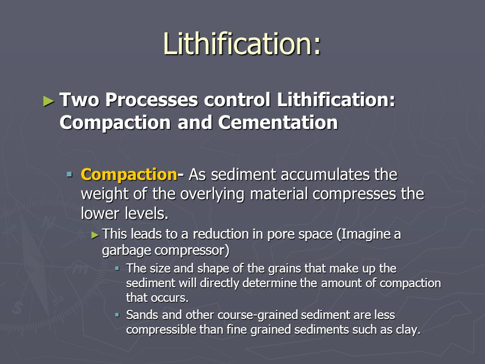 Lithification: ► Two Processes control Lithification: Compaction and Cementation  Compaction- As sediment accumulates the weight of the overlying mat