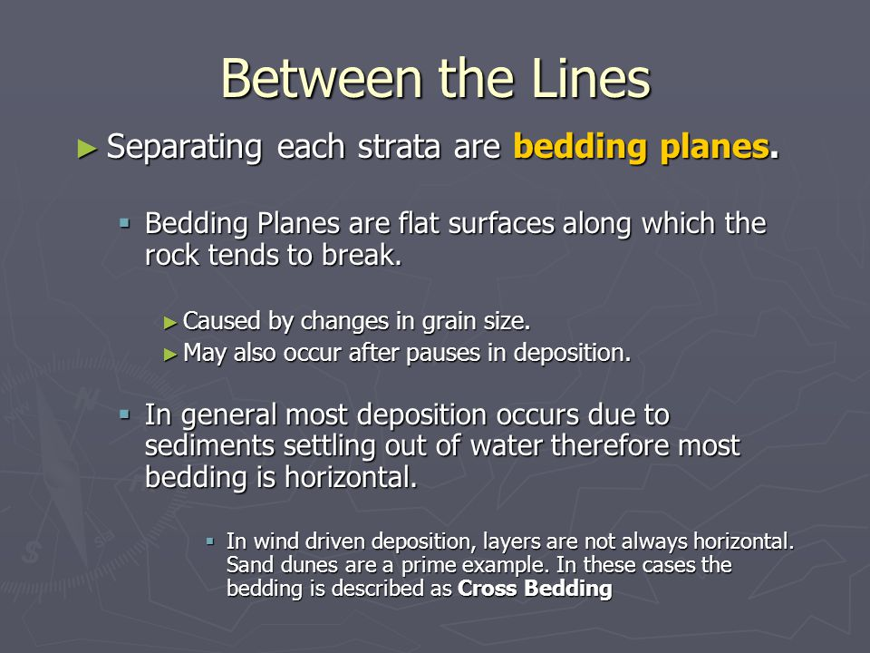 Between the Lines ► Separating each strata are bedding planes.  Bedding Planes are flat surfaces along which the rock tends to break. ► Caused by cha