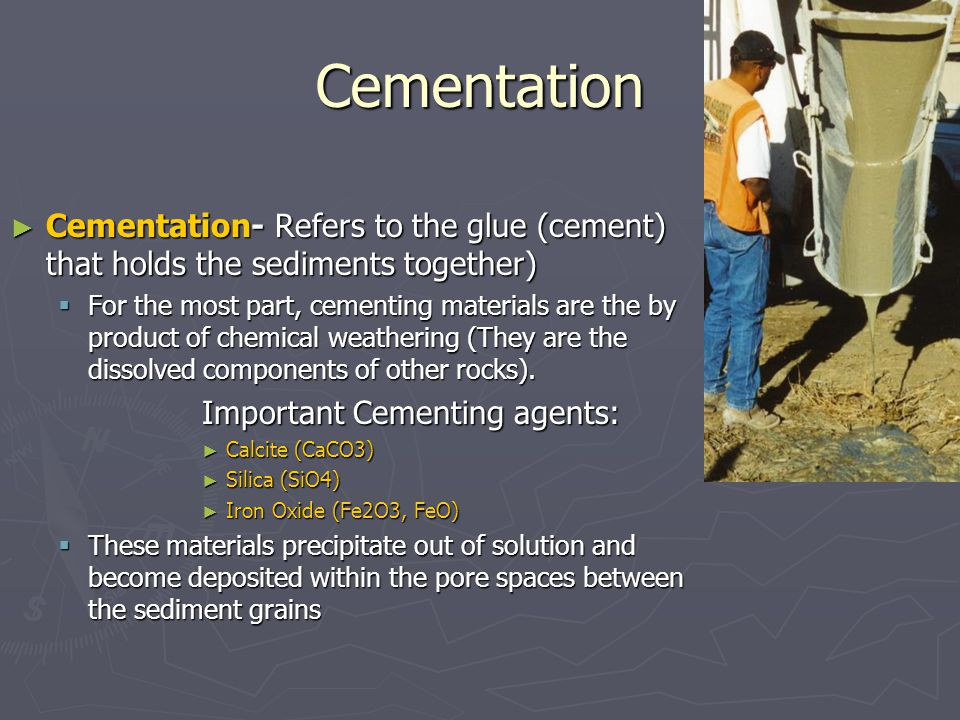 Cementation ► Cementation- Refers to the glue (cement) that holds the sediments together)  For the most part, cementing materials are the by product