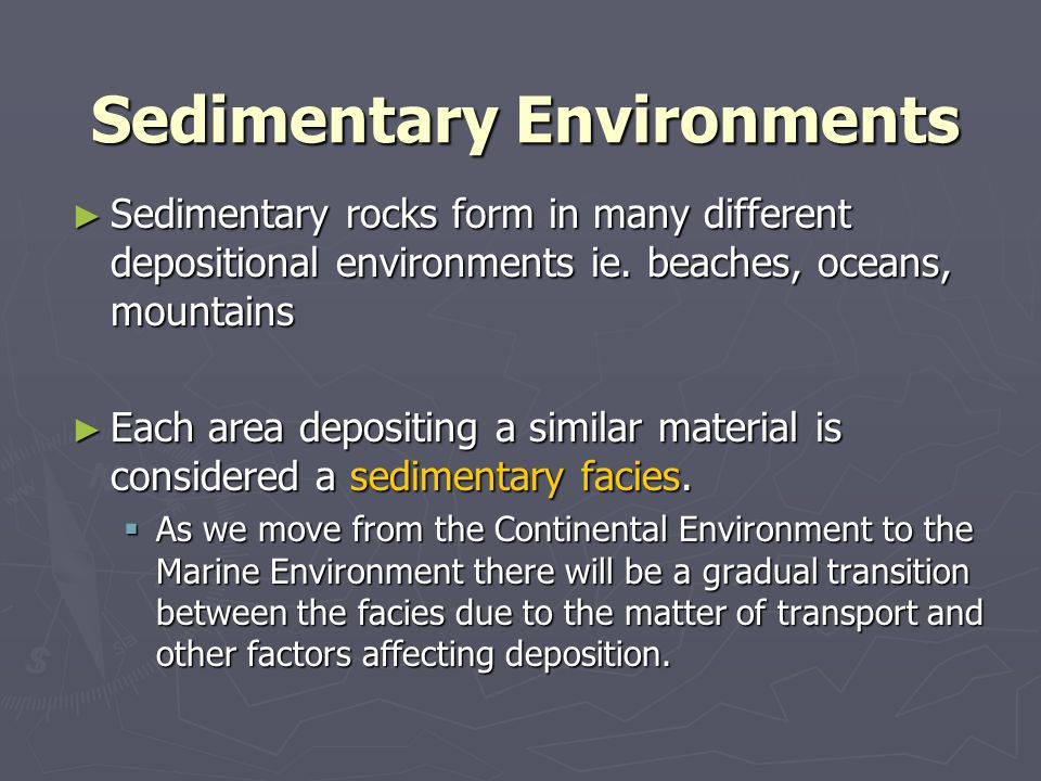 Sedimentary Environments ► Sedimentary rocks form in many different depositional environments ie. beaches, oceans, mountains ► Each area depositing a