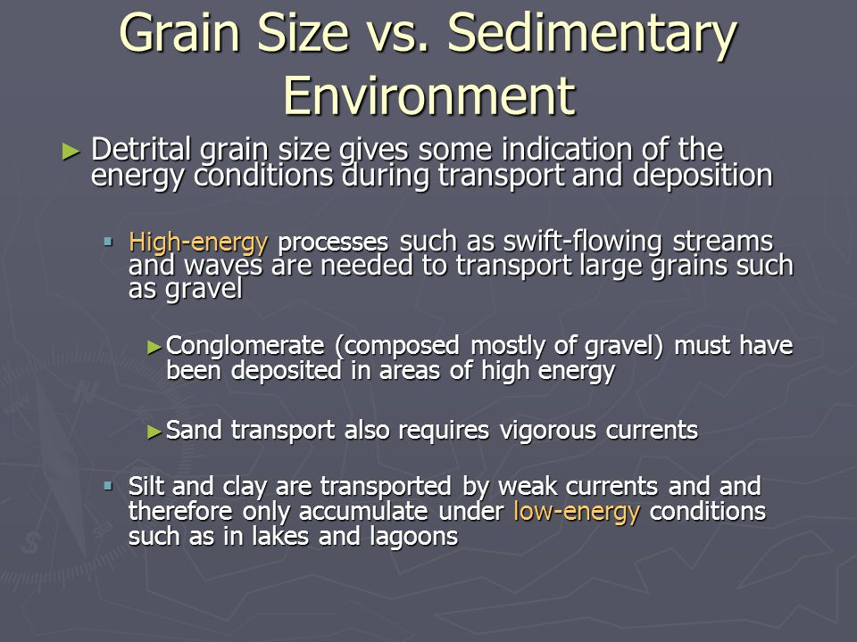 ► Detrital grain size gives some indication of the energy conditions during transport and deposition  High-energy processes such as swift-flowing str