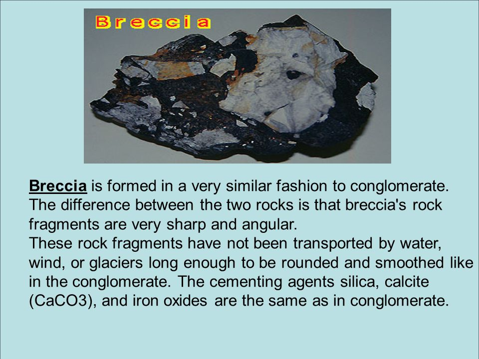 Breccia is formed in a very similar fashion to conglomerate.