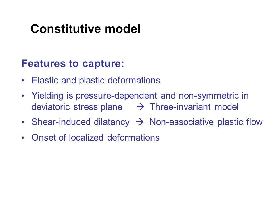 Constitutive model Features to capture: Elastic and plastic deformations Yielding is pressure-dependent and non-symmetric in deviatoric stress plane  Three-invariant model Shear-induced dilatancy  Non-associative plastic flow Onset of localized deformations