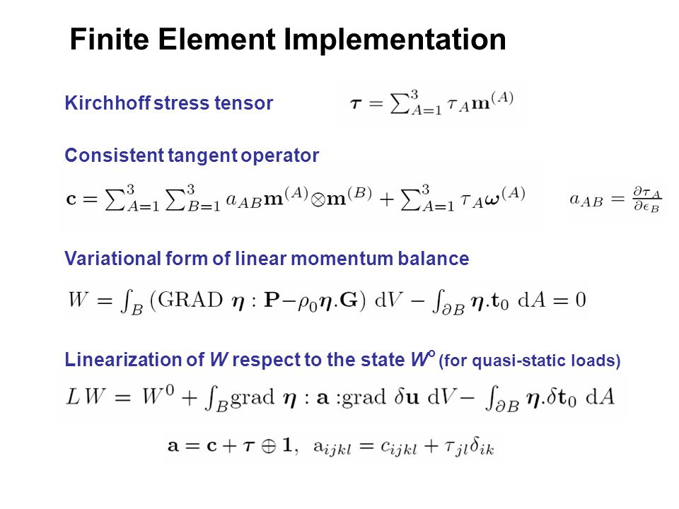 Finite Element Implementation Variational form of linear momentum balance Linearization of W respect to the state W o (for quasi-static loads) Kirchhoff stress tensor Consistent tangent operator