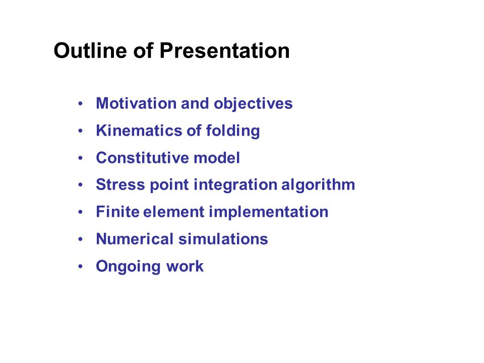 Outline of Presentation Motivation and objectives Kinematics of folding Constitutive model Stress point integration algorithm Finite element implementation Numerical simulations Ongoing work