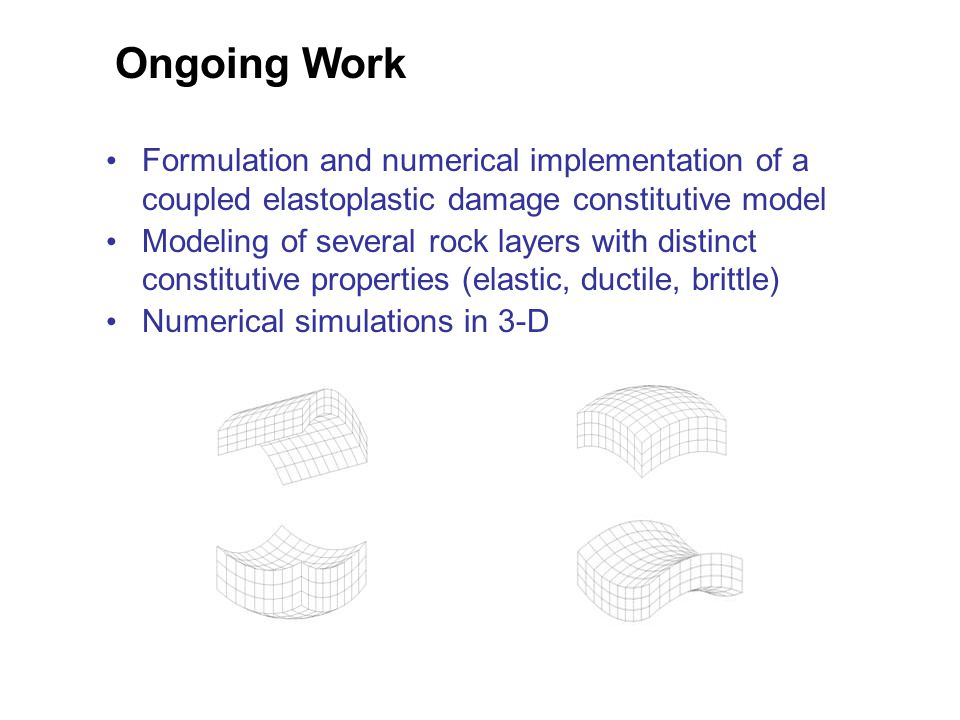 Ongoing Work Formulation and numerical implementation of a coupled elastoplastic damage constitutive model Modeling of several rock layers with distinct constitutive properties (elastic, ductile, brittle) Numerical simulations in 3-D
