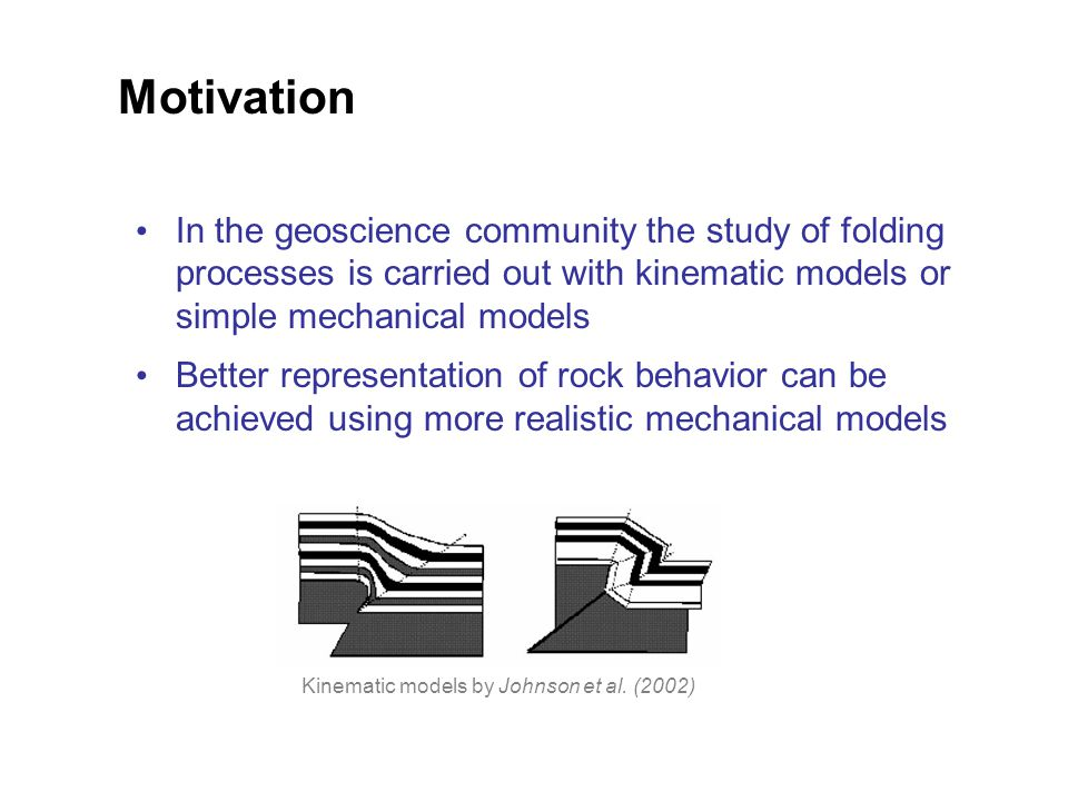 Motivation In the geoscience community the study of folding processes is carried out with kinematic models or simple mechanical models Better representation of rock behavior can be achieved using more realistic mechanical models Kinematic models by Johnson et al.