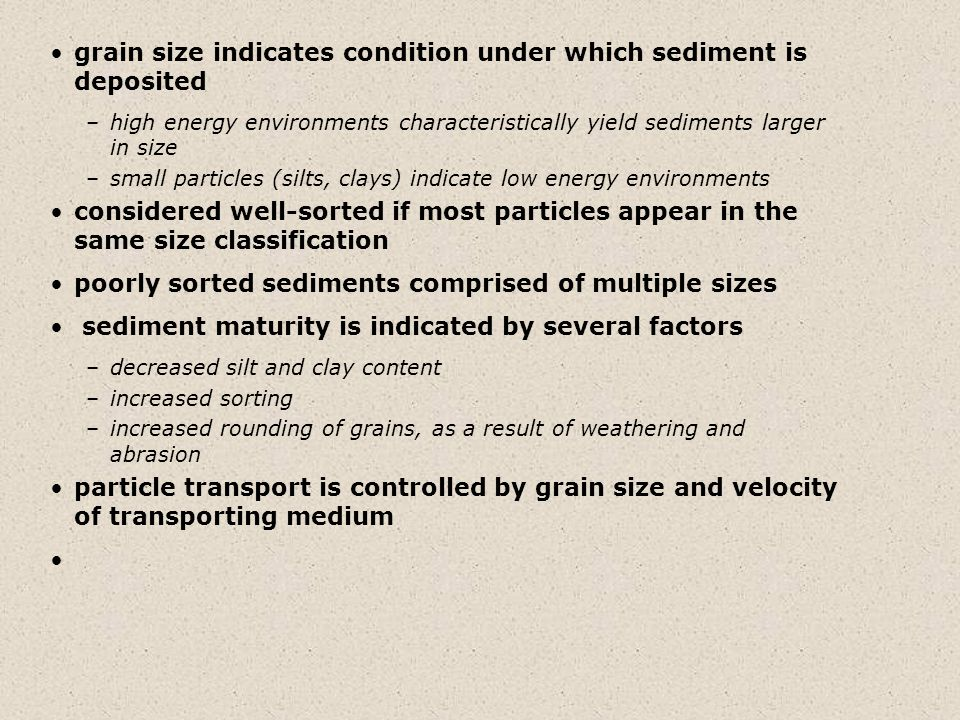grain size indicates condition under which sediment is deposited –high energy environments characteristically yield sediments larger in size –small particles (silts, clays) indicate low energy environments considered well-sorted if most particles appear in the same size classification poorly sorted sediments comprised of multiple sizes sediment maturity is indicated by several factors –decreased silt and clay content –increased sorting –increased rounding of grains, as a result of weathering and abrasion particle transport is controlled by grain size and velocity of transporting medium