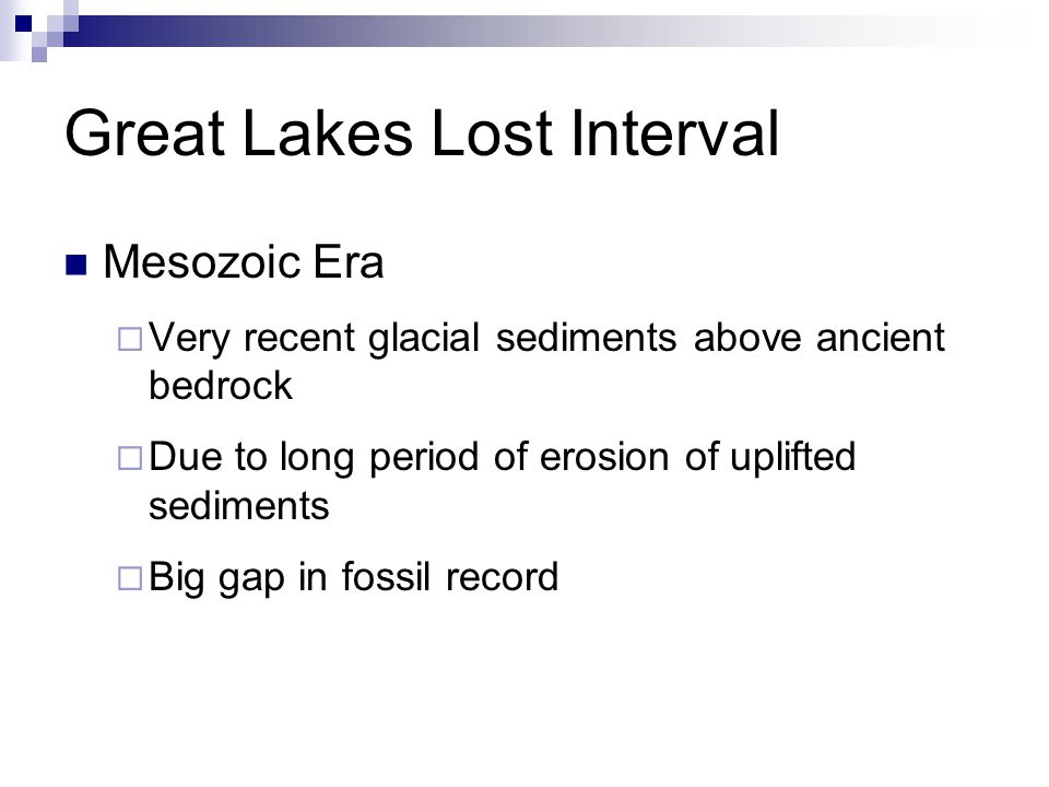 Great Lakes Lost Interval Mesozoic Era  Very recent glacial sediments above ancient bedrock  Due to long period of erosion of uplifted sediments  Big gap in fossil record