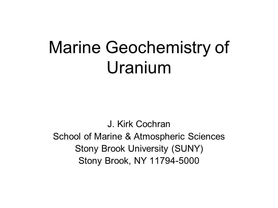 Marine Geochemistry of Uranium J. Kirk Cochran School of Marine & Atmospheric Sciences Stony Brook University (SUNY) Stony Brook, NY 11794-5000