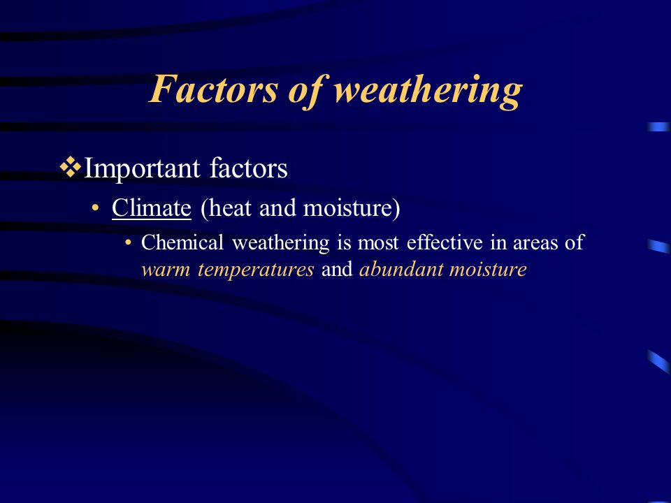Factors of weathering  Important factors Climate (heat and moisture) Chemical weathering is most effective in areas of warm temperatures and abundant moisture