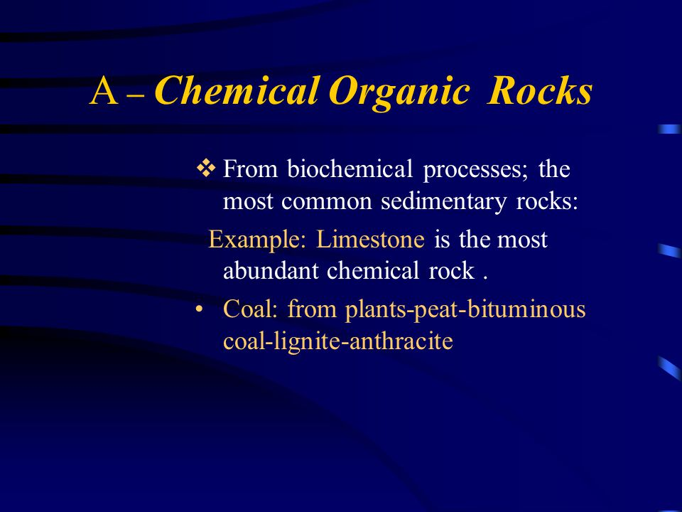 A – Chemical Organic Rocks  From biochemical processes; the most common sedimentary rocks: Example: Limestone is the most abundant chemical rock.