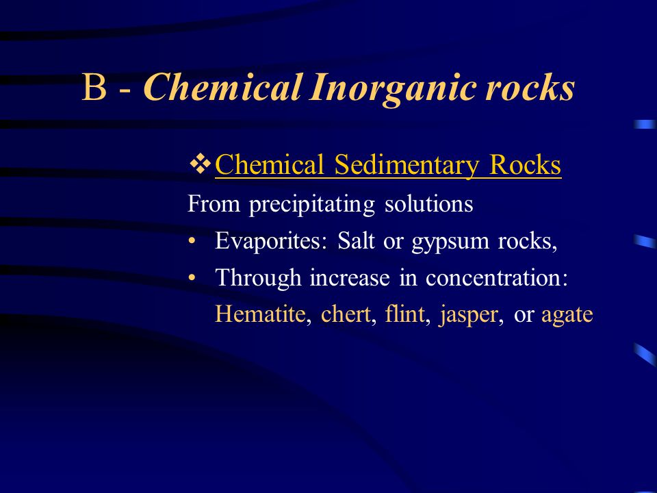 B - Chemical Inorganic rocks  Chemical Sedimentary Rocks From precipitating solutions Evaporites: Salt or gypsum rocks, Through increase in concentration: Hematite, chert, flint, jasper, or agate