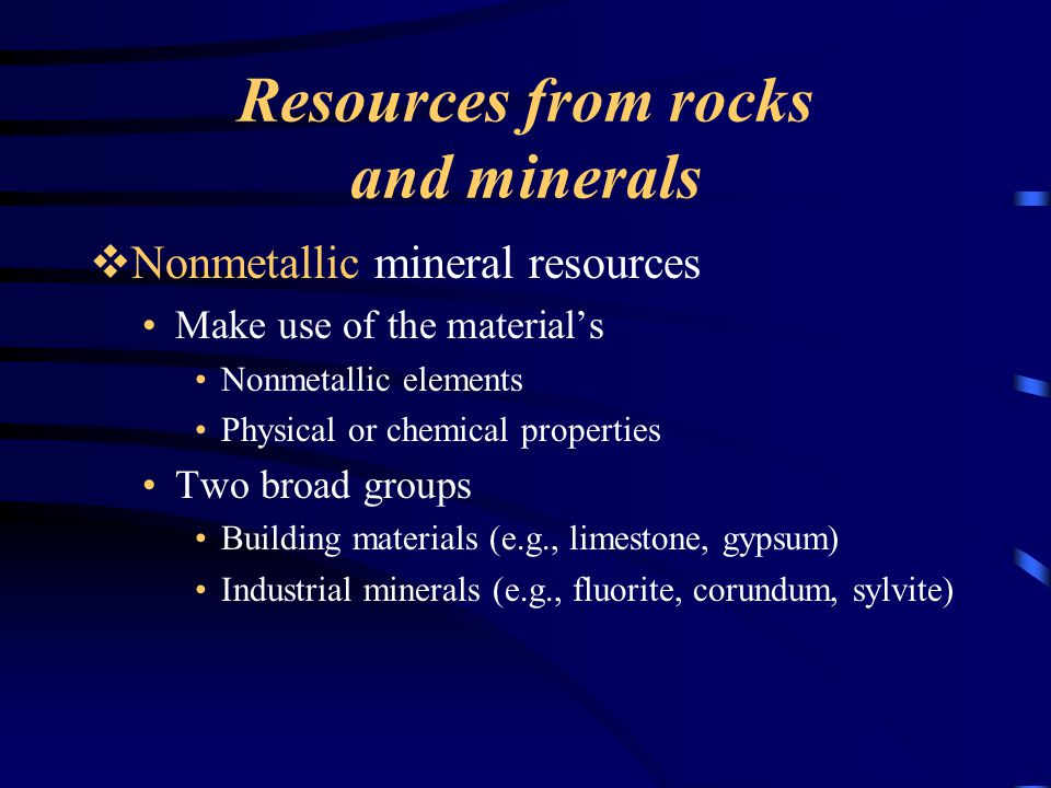 Resources from rocks and minerals  Nonmetallic mineral resources Make use of the material's Nonmetallic elements Physical or chemical properties Two broad groups Building materials (e.g., limestone, gypsum) Industrial minerals (e.g., fluorite, corundum, sylvite)