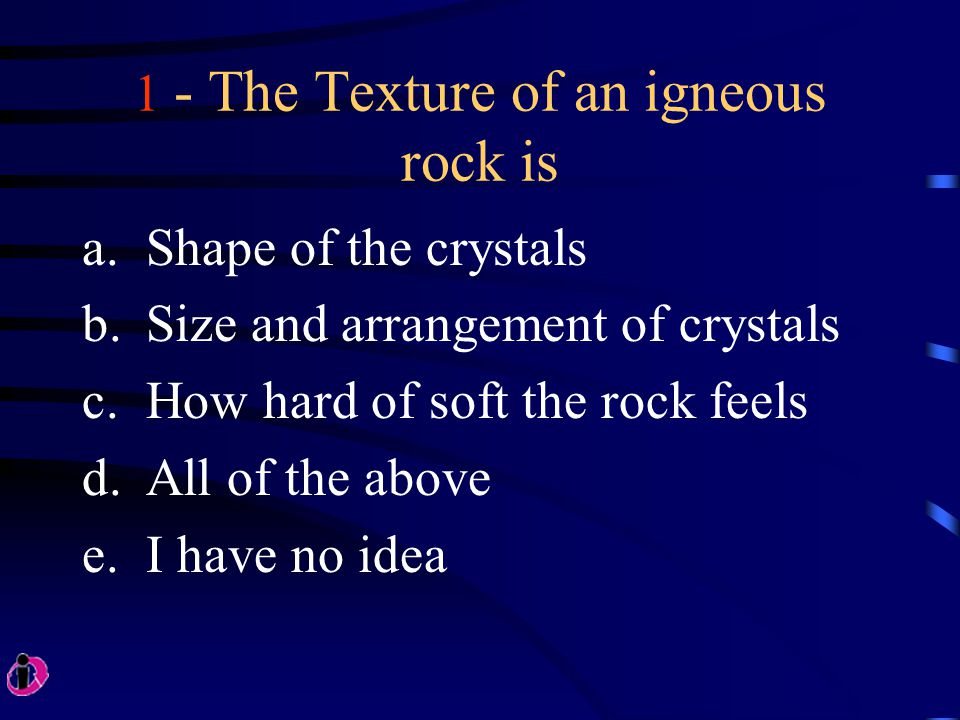 1 - The Texture of an igneous rock is a.Shape of the crystals b.Size and arrangement of crystals c.How hard of soft the rock feels d.All of the above e.I have no idea