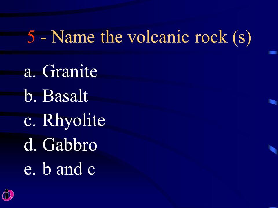 5 - Name the volcanic rock (s) a.Granite b.Basalt c.Rhyolite d.Gabbro e.b and c